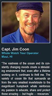 Capt. Jim Coon Whale Watch Tour Operator Maui, HI  says The vastness of the ocean and its constantly changing moods create a stimulating environment that, even after a lifetime working on it, continues to thrill me. The variety of ocean life that surrounds us from the very smallest invertebrate to the magnificent humpback whale reinforces my passion to educate, share and protect these amazing � but fragile � resources.